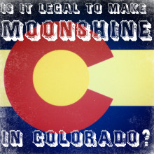 Is it Legal to Make Moonshine in Colorado